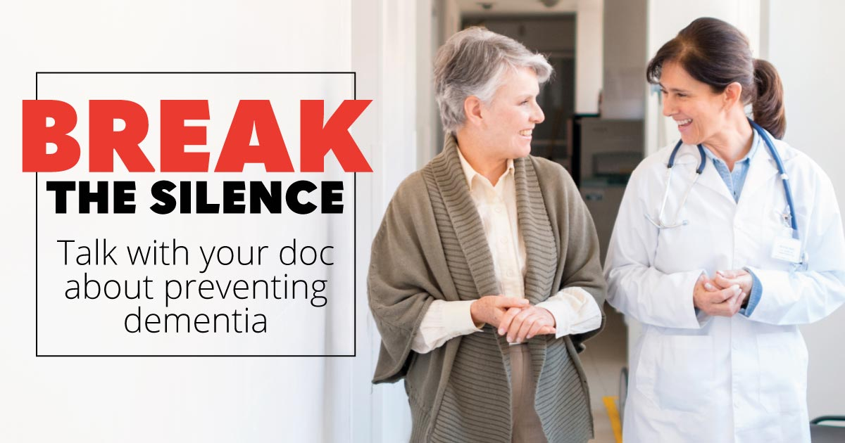 Break the silence: Talk with your doc about preventing dementia.